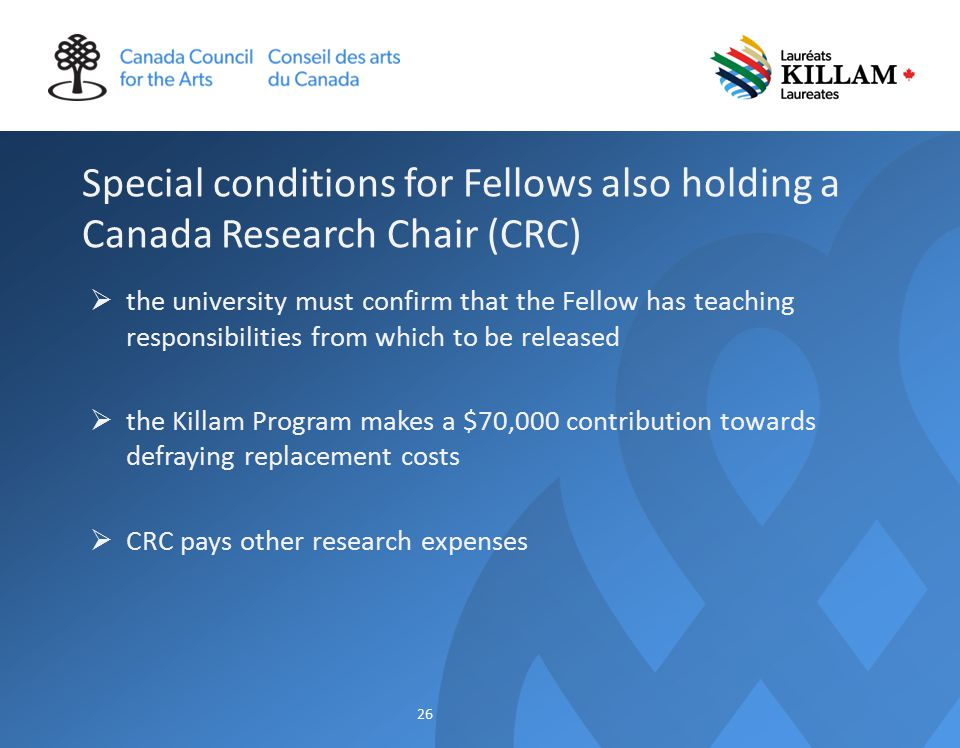 Special conditions for Fellows also holding a Canada Research Chair (CRC)  the university must confirm that the Fellow has teaching responsibilities from which to be released  the Killam Program makes a $70,000 contribution towards defraying replacement costs  CRC pays other research expenses 26