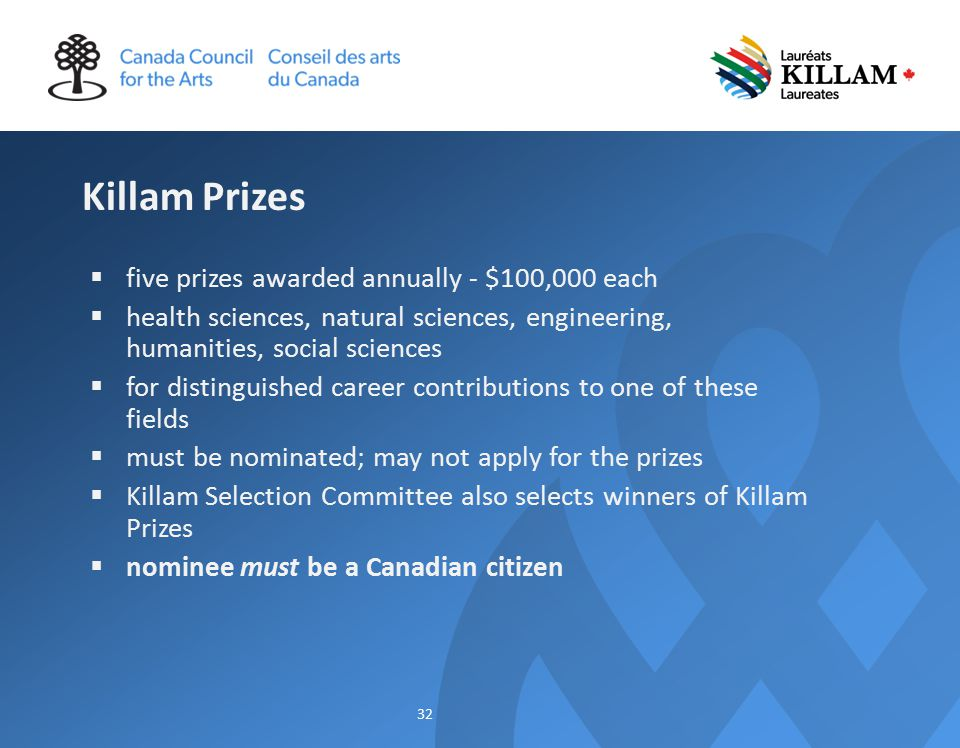 Killam Prizes  five prizes awarded annually - $100,000 each  health sciences, natural sciences, engineering, humanities, social sciences  for distinguished career contributions to one of these fields  must be nominated; may not apply for the prizes  Killam Selection Committee also selects winners of Killam Prizes  nominee must be a Canadian citizen 32