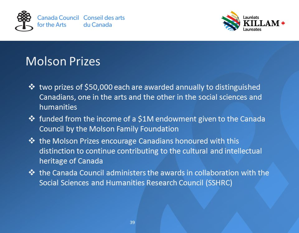 Molson Prizes  two prizes of $50,000 each are awarded annually to distinguished Canadians, one in the arts and the other in the social sciences and humanities  funded from the income of a $1M endowment given to the Canada Council by the Molson Family Foundation  the Molson Prizes encourage Canadians honoured with this distinction to continue contributing to the cultural and intellectual heritage of Canada  the Canada Council administers the awards in collaboration with the Social Sciences and Humanities Research Council (SSHRC) 39