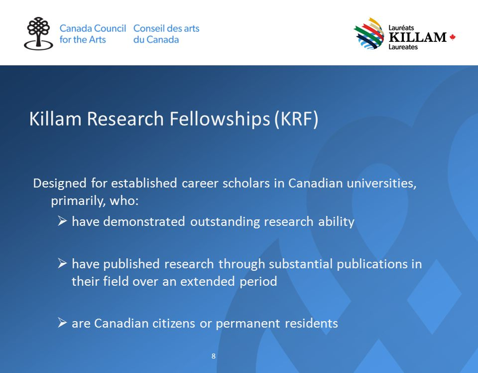 Killam Research Fellowships (KRF) Designed for established career scholars in Canadian universities, primarily, who:  have demonstrated outstanding research ability  have published research through substantial publications in their field over an extended period  are Canadian citizens or permanent residents 8