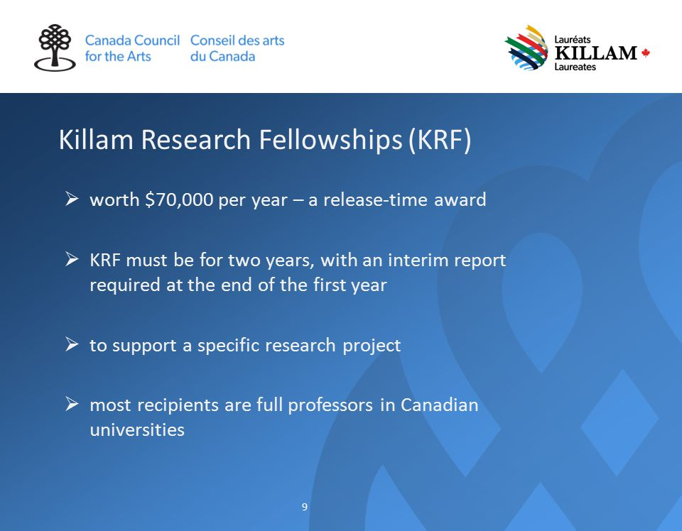 Killam Research Fellowships (KRF)  worth $70,000 per year – a release-time award  KRF must be for two years, with an interim report required at the end of the first year  to support a specific research project  most recipients are full professors in Canadian universities 9