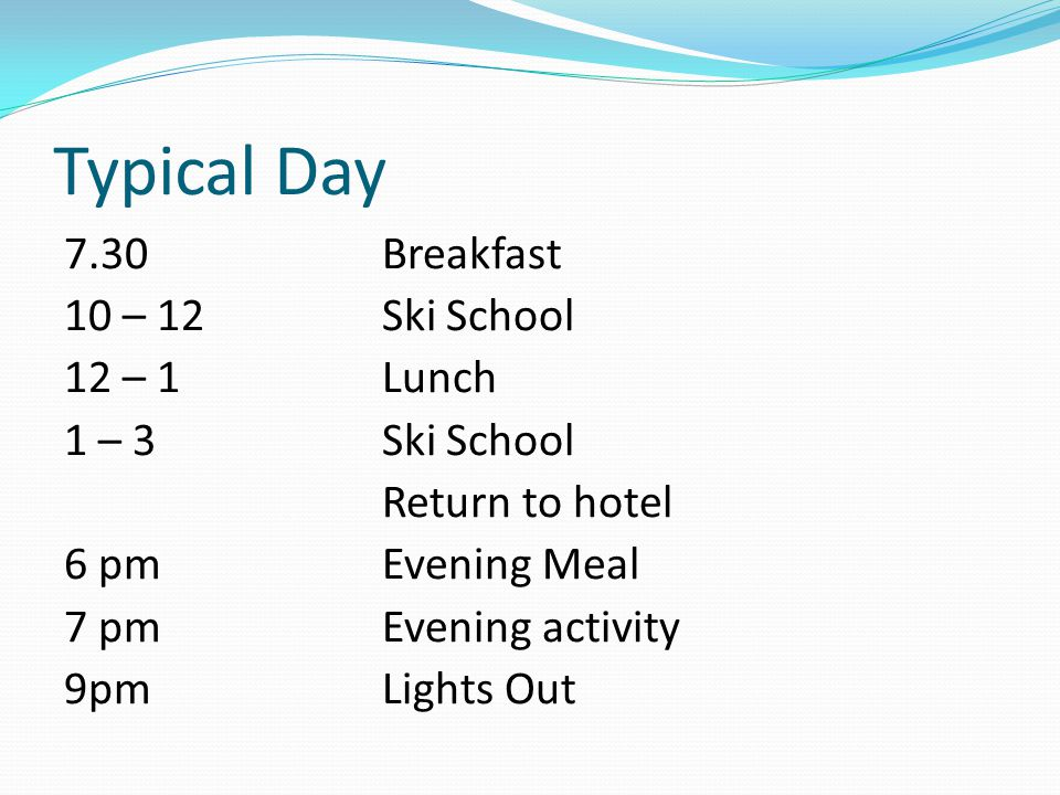 Typical Day 7.30Breakfast 10 – 12Ski School 12 – 1Lunch 1 – 3Ski School Return to hotel 6 pmEvening Meal 7 pmEvening activity 9pm Lights Out