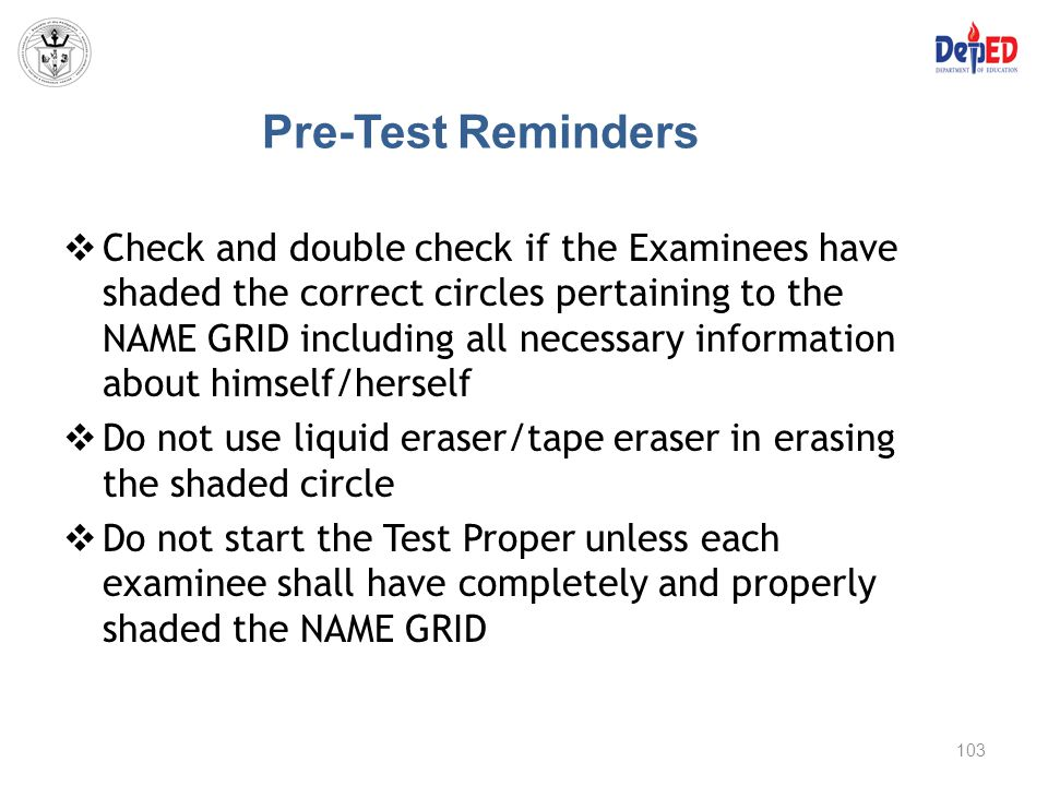Pre-Test Reminders  Check and double check if the Examinees have shaded the correct circles pertaining to the NAME GRID including all necessary infor
