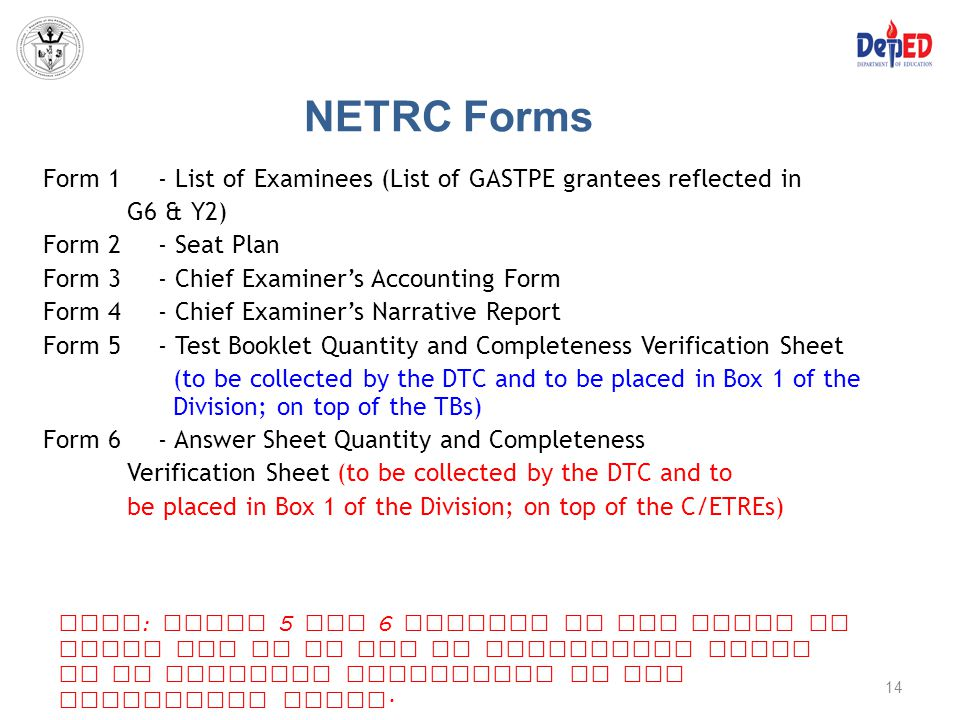 NETRC Forms Form 1- List of Examinees (List of GASTPE grantees reflected in G6 & Y2) Form 2 - Seat Plan Form 3- Chief Examiner's Accounting Form Form