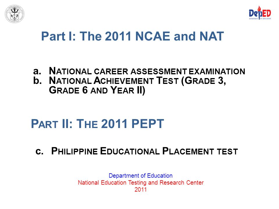 Part I: The 2011 NCAE and NAT Department of Education National Education Testing and Research Center 2011 a.N ATIONAL CAREER ASSESSMENT EXAMINATION b.