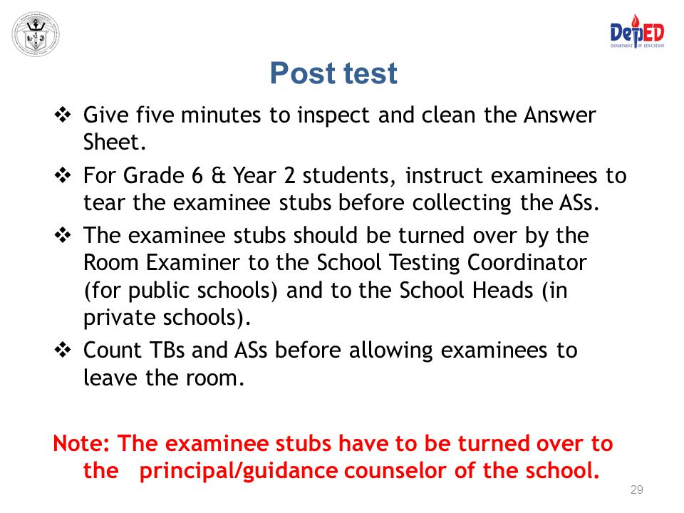 Post test  Give five minutes to inspect and clean the Answer Sheet.  For Grade 6 & Year 2 students, instruct examinees to tear the examinee stubs be