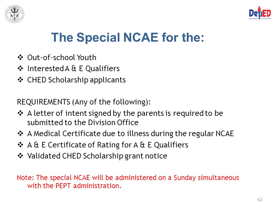 The Special NCAE for the:  Out-of-school Youth  Interested A & E Qualifiers  CHED Scholarship applicants REQUIREMENTS (Any of the following):  A l