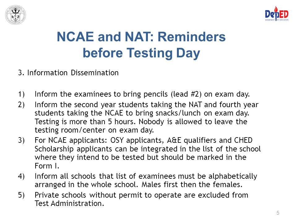 NCAE and NAT: Reminders before Testing Day 3. Information Dissemination 1)Inform the examinees to bring pencils (lead #2) on exam day. 2)Inform the se