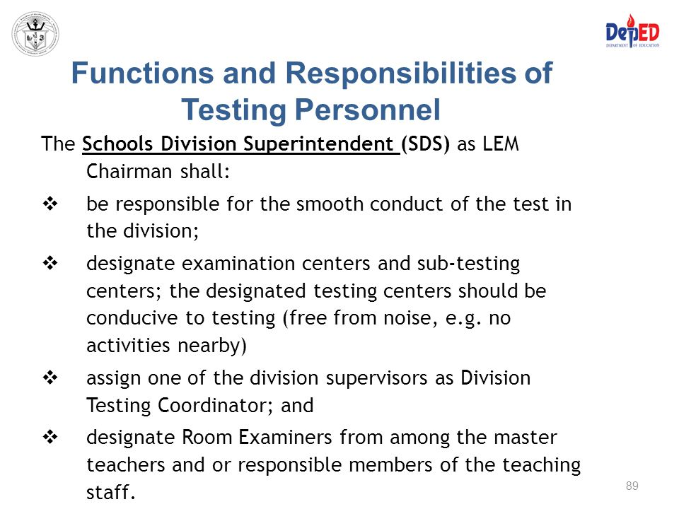 Functions and Responsibilities of Testing Personnel The Schools Division Superintendent (SDS) as LEM Chairman shall:  be responsible for the smooth c