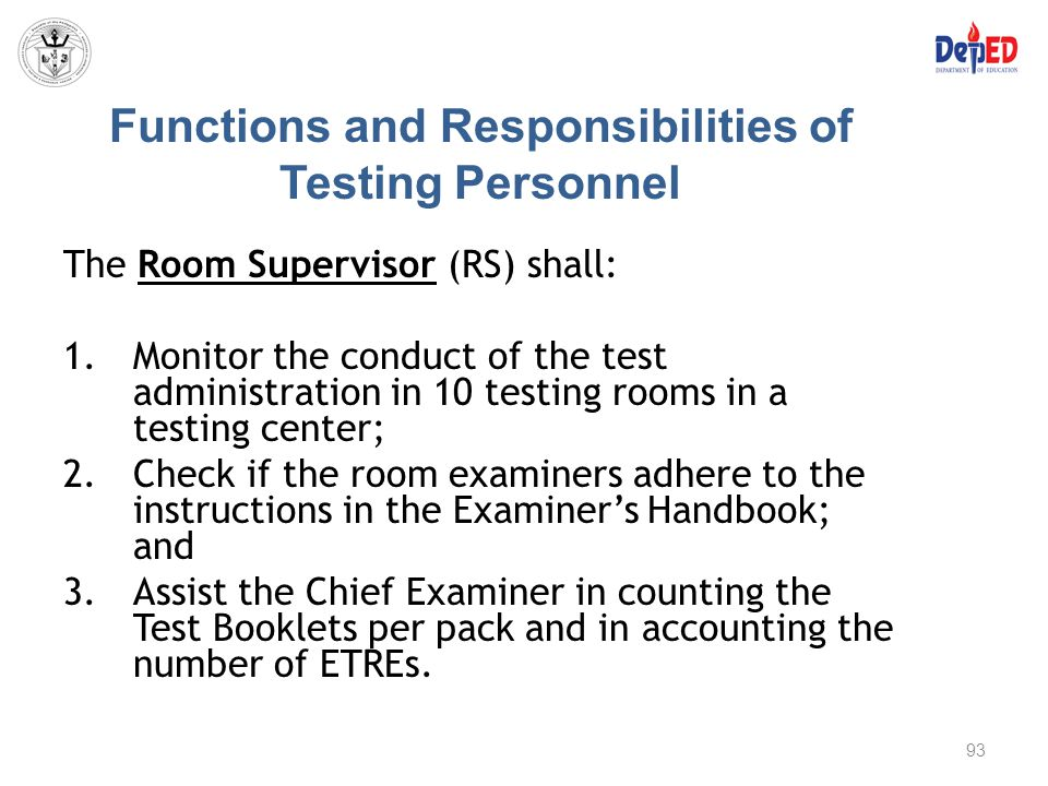 Functions and Responsibilities of Testing Personnel The Room Supervisor (RS) shall: 1.Monitor the conduct of the test administration in 10 testing roo