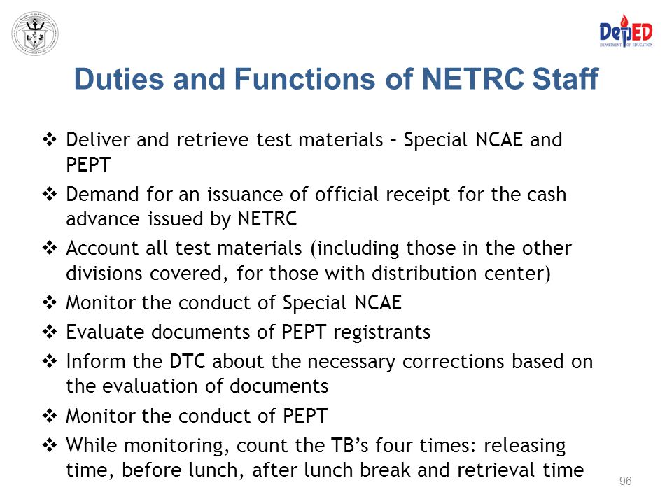 Duties and Functions of NETRC Staff  Deliver and retrieve test materials – Special NCAE and PEPT  Demand for an issuance of official receipt for the