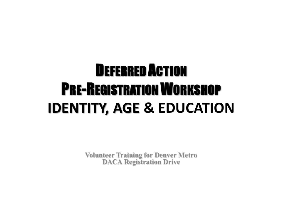 D EFERRED A CTION P RE -R EGISTRATION W ORKSHOP IDENTITY, AGE D EFERRED A CTION P RE -R EGISTRATION W ORKSHOP IDENTITY, AGE & EDUCATION Volunteer Training for Denver Metro DACA Registration Drive