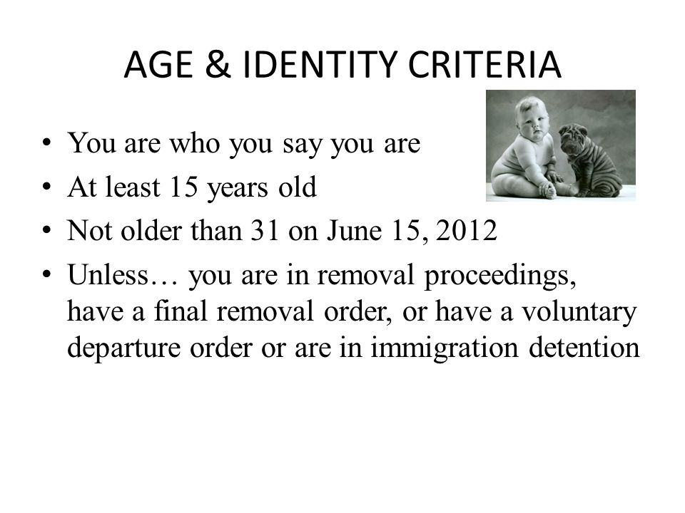 AGE & IDENTITY CRITERIA You are who you say you are At least 15 years old Not older than 31 on June 15, 2012 Unless… you are in removal proceedings, have a final removal order, or have a voluntary departure order or are in immigration detention