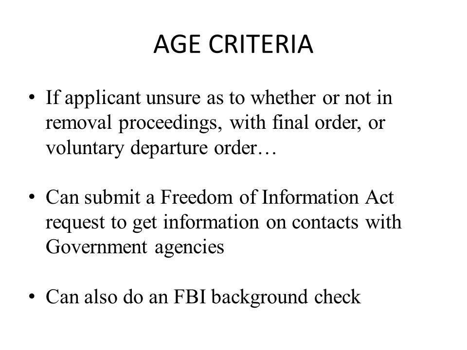 AGE CRITERIA If applicant unsure as to whether or not in removal proceedings, with final order, or voluntary departure order… Can submit a Freedom of Information Act request to get information on contacts with Government agencies Can also do an FBI background check