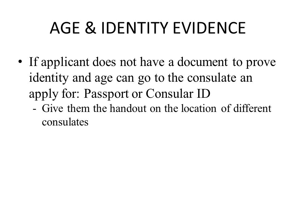 AGE & IDENTITY EVIDENCE If applicant does not have a document to prove identity and age can go to the consulate an apply for: Passport or Consular ID -Give them the handout on the location of different consulates