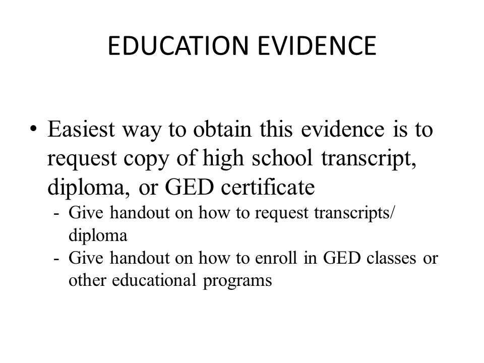 EDUCATION EVIDENCE Easiest way to obtain this evidence is to request copy of high school transcript, diploma, or GED certificate -Give handout on how to request transcripts/ diploma -Give handout on how to enroll in GED classes or other educational programs
