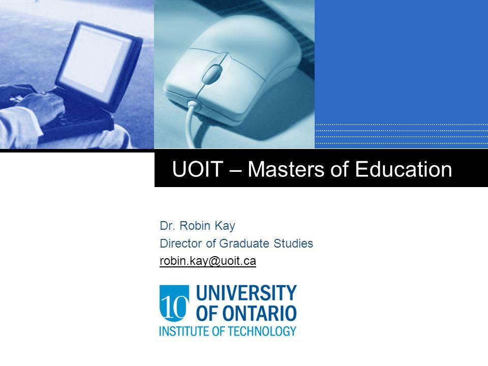 UOIT – Masters of Education Dr. Robin Kay Director of Graduate Studies robin.kay@uoit.ca
