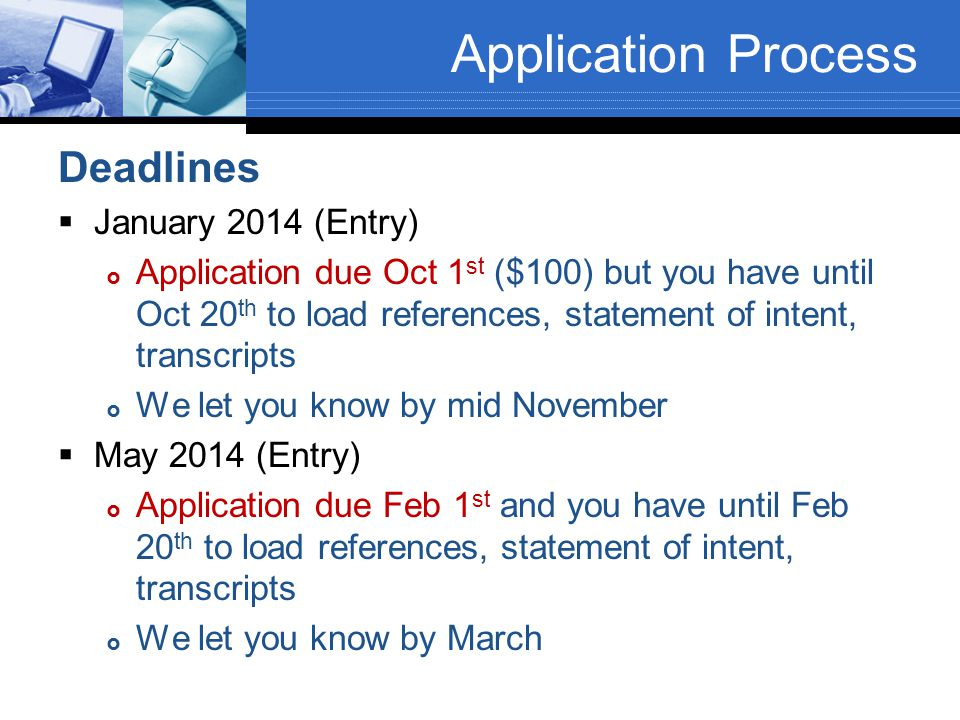 Application Process Deadlines  January 2014 (Entry)  Application due Oct 1 st ($100) but you have until Oct 20 th to load references, statement of intent, transcripts  We let you know by mid November  May 2014 (Entry)  Application due Feb 1 st and you have until Feb 20 th to load references, statement of intent, transcripts  We let you know by March