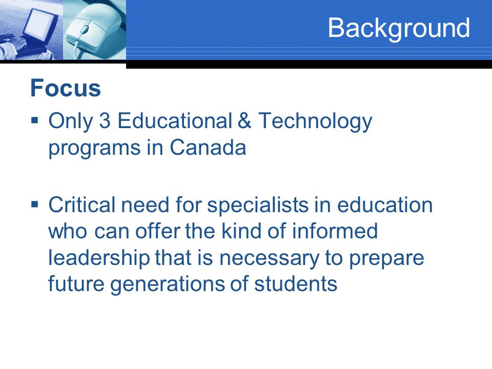 Background Focus  Only 3 Educational & Technology programs in Canada  Critical need for specialists in education who can offer the kind of informed leadership that is necessary to prepare future generations of students