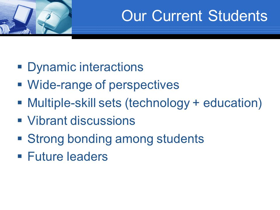 Our Current Students  Dynamic interactions  Wide-range of perspectives  Multiple-skill sets (technology + education)  Vibrant discussions  Strong bonding among students  Future leaders