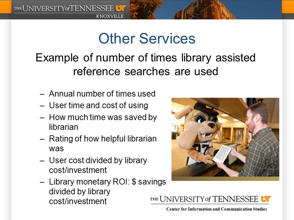 Center for Information and Communication Studies –Annual number of times used –User time and cost of using –How much time was saved by librarian –Rating of how helpful librarian was –User cost divided by library cost/investment –Library monetary ROI: $ savings divided by library cost/investment Other Services Example of number of times library assisted reference searches are used