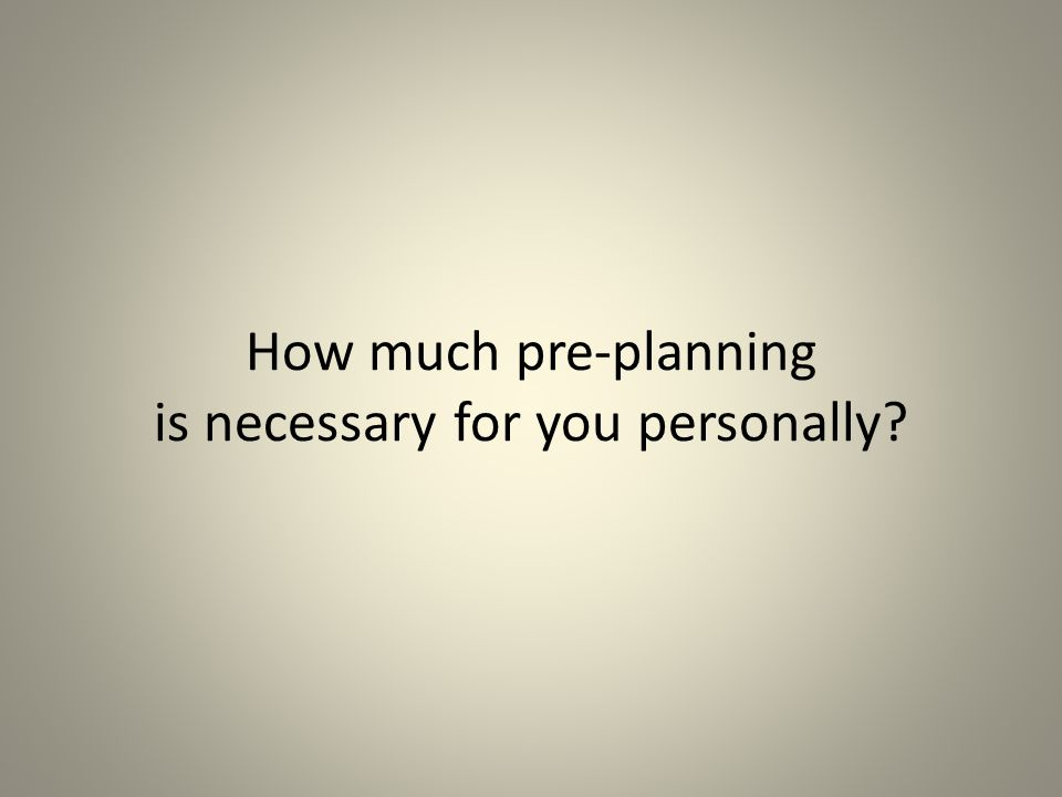 How much pre-planning is necessary for you personally?