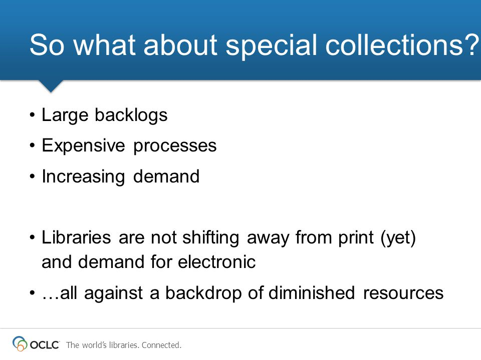 Large backlogs Expensive processes Increasing demand Libraries are not shifting away from print (yet) and demand for electronic …all against a backdrop of diminished resources So what about special collections