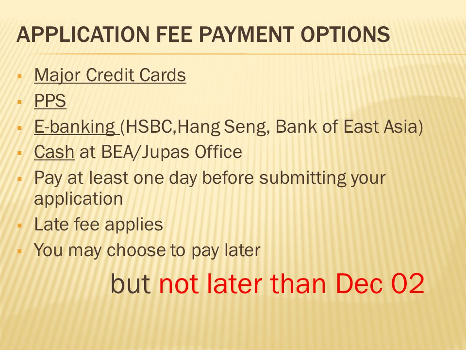 APPLICATION FEE PAYMENT OPTIONS  Major Credit Cards  PPS  E-banking (HSBC,Hang Seng, Bank of East Asia)  Cash at BEA/Jupas Office  Pay at least one day before submitting your application  Late fee applies  You may choose to pay later but not later than Dec 02