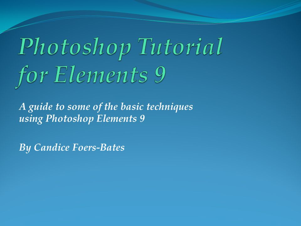 A guide to some of the basic techniques using Photoshop Elements 9 By Candice Foers-Bates