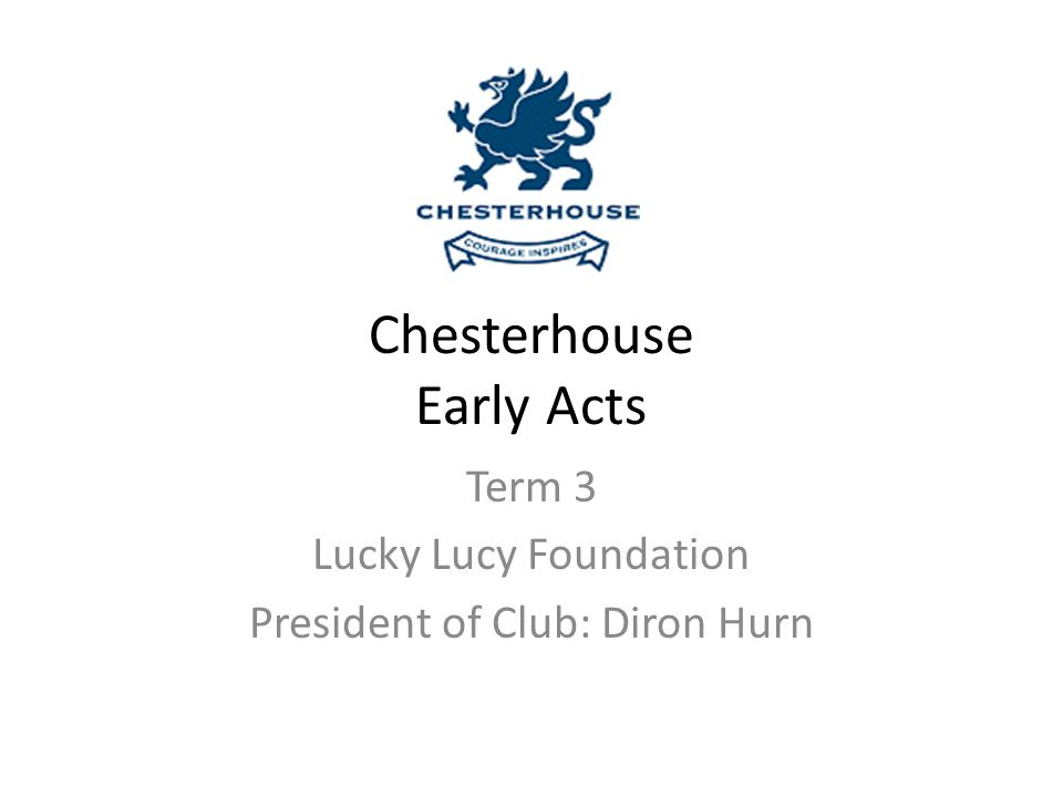 Chesterhouse Early Acts Term 3 Lucky Lucy Foundation President of Club: Diron Hurn