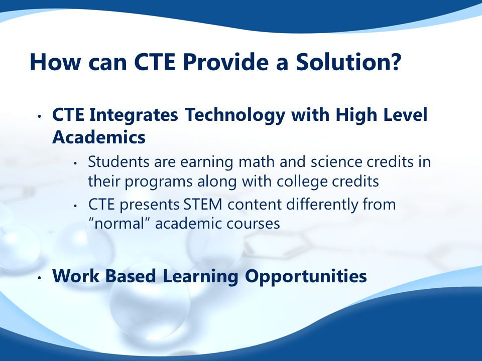 How can CTE Provide a Solution? CTE Integrates Technology with High Level Academics Students are earning math and science credits in their programs al