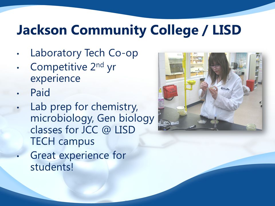Jackson Community College / LISD Laboratory Tech Co-op Competitive 2 nd yr experience Paid Lab prep for chemistry, microbiology, Gen biology classes for JCC @ LISD TECH campus Great experience for students!
