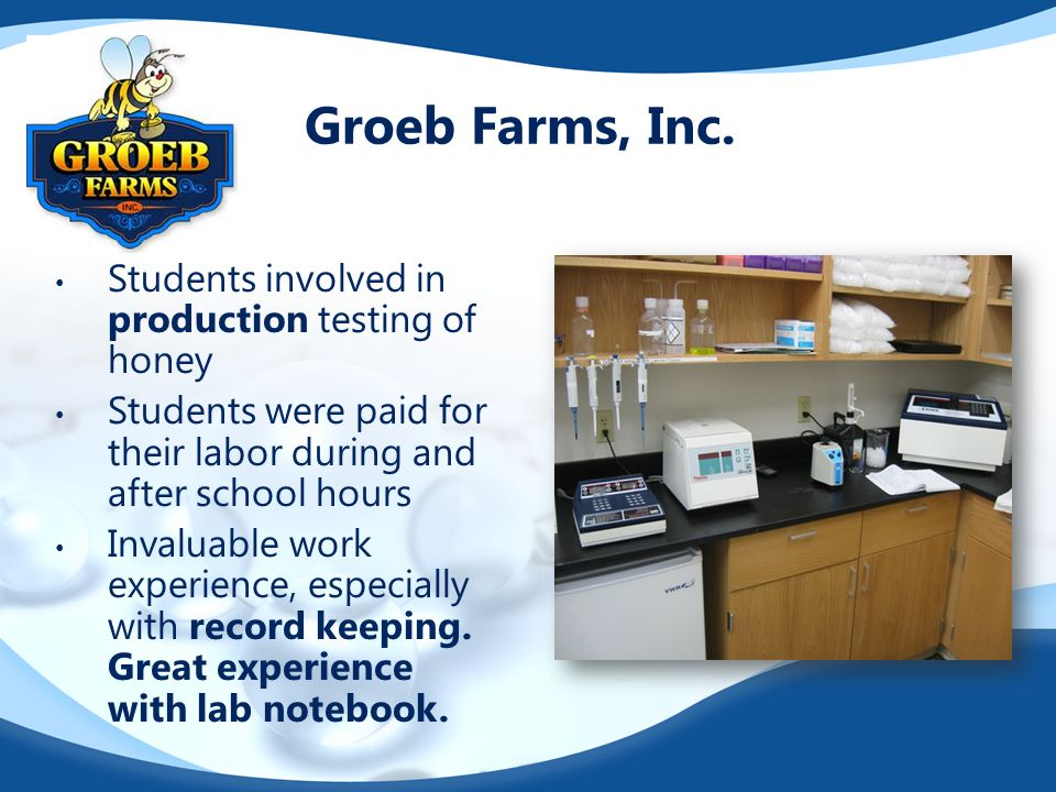 Groeb Farms, Inc. Students involved in production testing of honey Students were paid for their labor during and after school hours Invaluable work ex
