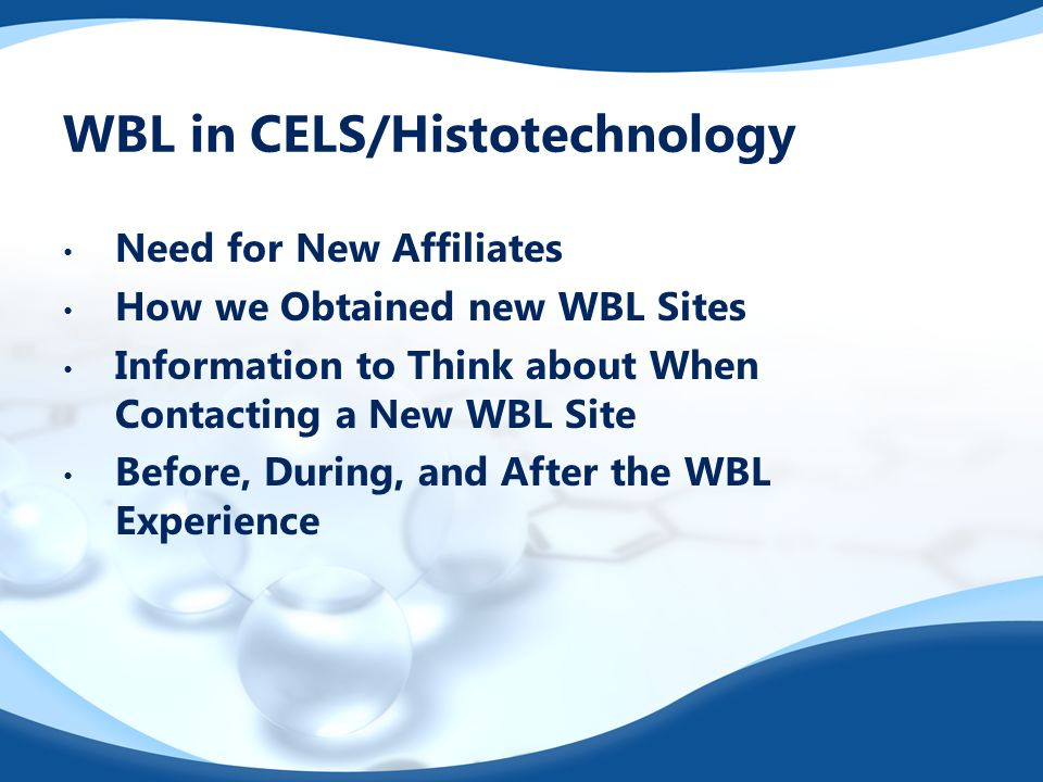 WBL in CELS/Histotechnology Need for New Affiliates How we Obtained new WBL Sites Information to Think about When Contacting a New WBL Site Before, During, and After the WBL Experience