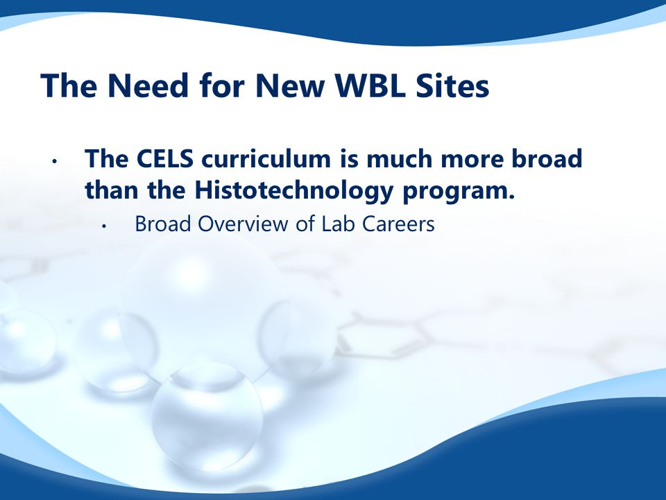 The Need for New WBL Sites The CELS curriculum is much more broad than the Histotechnology program. Broad Overview of Lab Careers