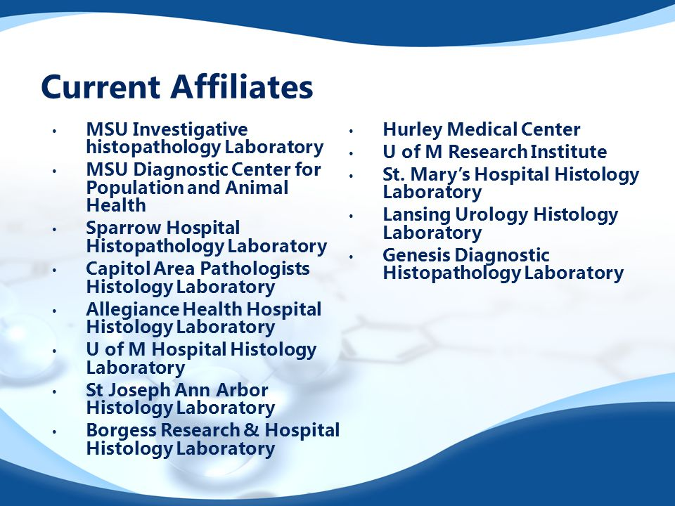 Current Affiliates MSU Investigative histopathology Laboratory MSU Diagnostic Center for Population and Animal Health Sparrow Hospital Histopathology Laboratory Capitol Area Pathologists Histology Laboratory Allegiance Health Hospital Histology Laboratory U of M Hospital Histology Laboratory St Joseph Ann Arbor Histology Laboratory Borgess Research & Hospital Histology Laboratory Hurley Medical Center U of M Research Institute St.