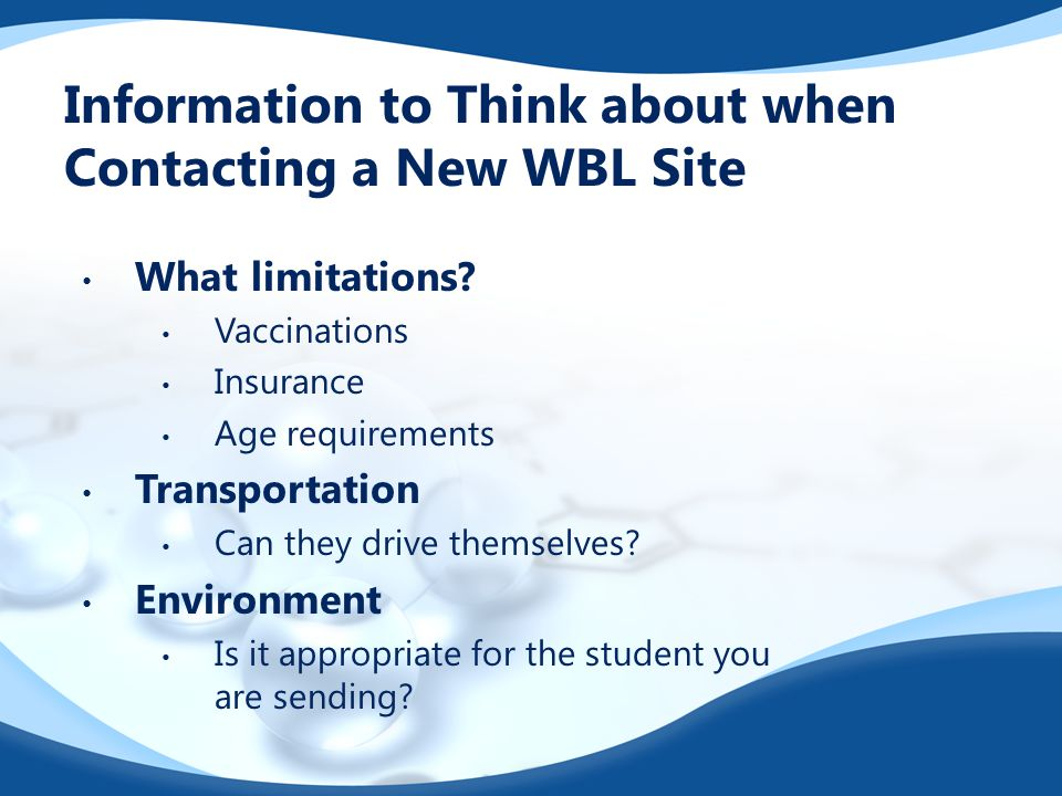 Information to Think about when Contacting a New WBL Site What limitations? Vaccinations Insurance Age requirements Transportation Can they drive them