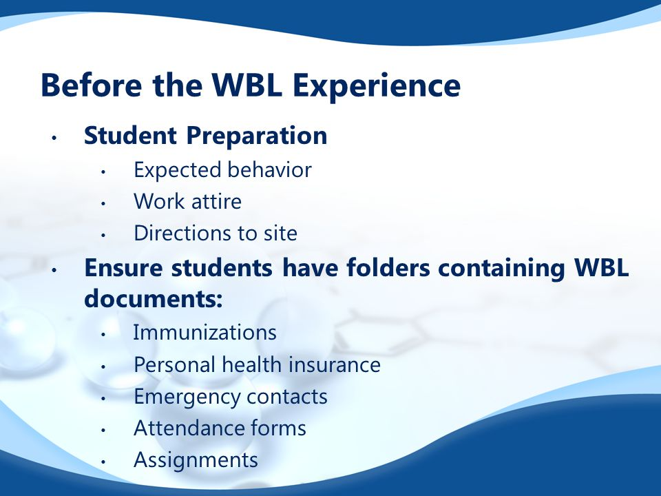 Before the WBL Experience Student Preparation Expected behavior Work attire Directions to site Ensure students have folders containing WBL documents: Immunizations Personal health insurance Emergency contacts Attendance forms Assignments