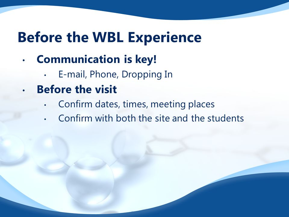Before the WBL Experience Communication is key! E-mail, Phone, Dropping In Before the visit Confirm dates, times, meeting places Confirm with both the