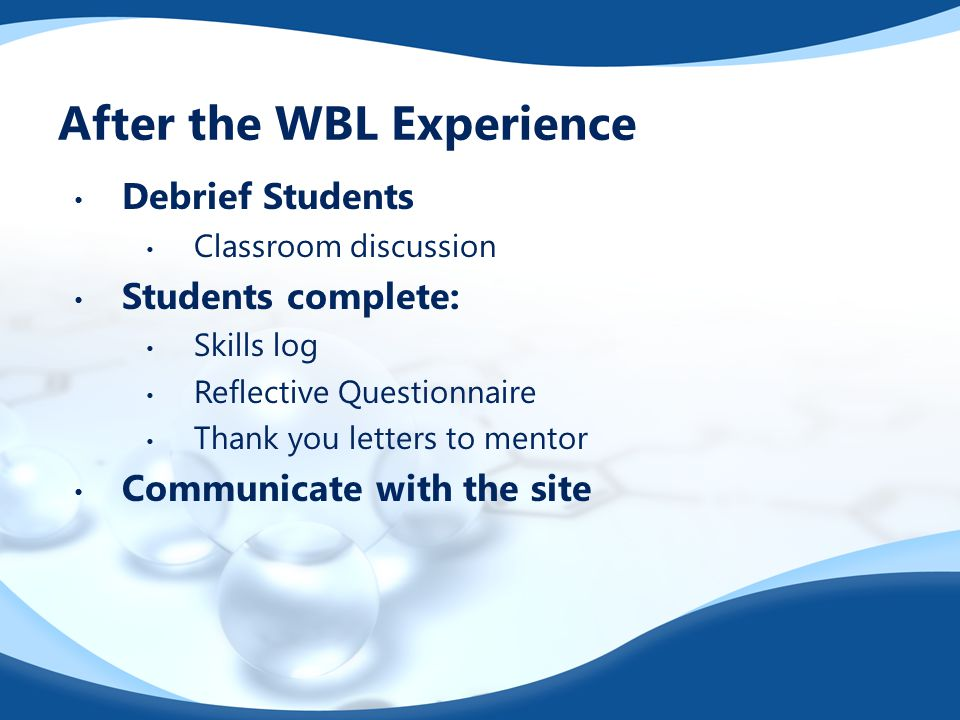 After the WBL Experience Debrief Students Classroom discussion Students complete: Skills log Reflective Questionnaire Thank you letters to mentor Comm