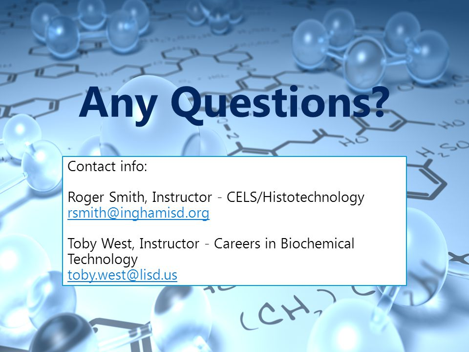 Any Questions? Contact info: Roger Smith, Instructor - CELS/Histotechnology rsmith@inghamisd.org Toby West, Instructor - Careers in Biochemical Techno