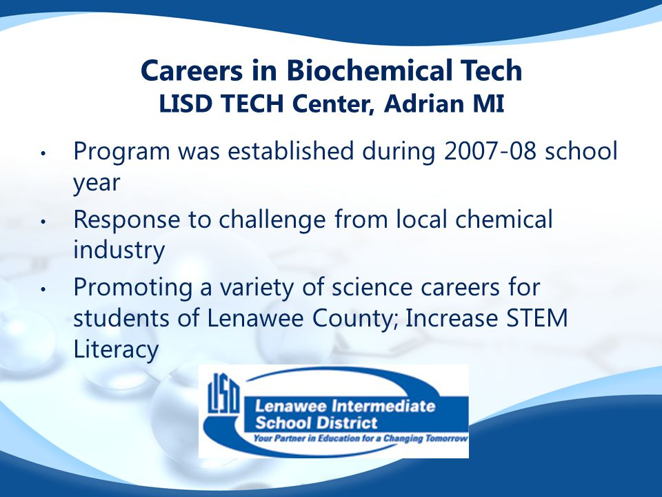 Careers in Biochemical Tech LISD TECH Center, Adrian MI Program was established during 2007-08 school year Response to challenge from local chemical industry Promoting a variety of science careers for students of Lenawee County; Increase STEM Literacy
