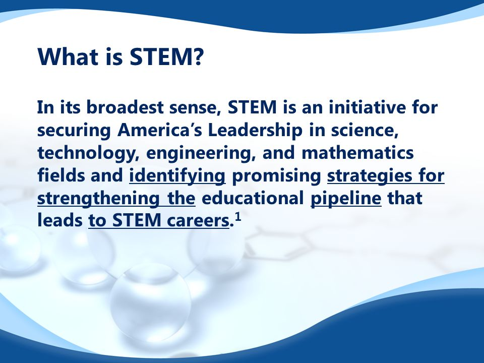 What is STEM? In its broadest sense, STEM is an initiative for securing America's Leadership in science, technology, engineering, and mathematics fiel