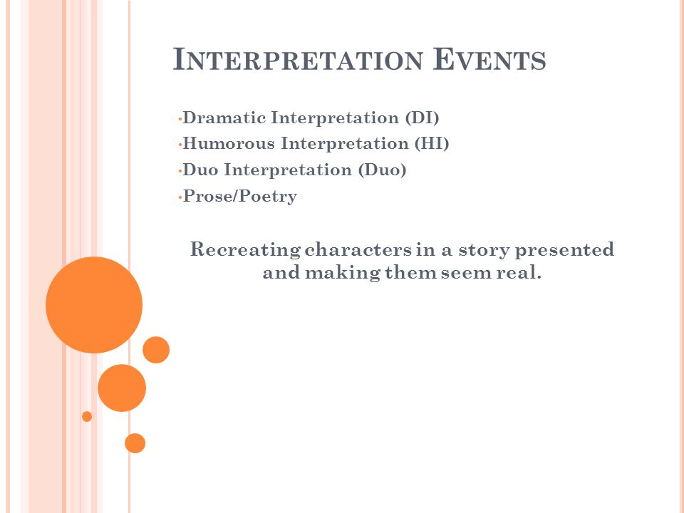 I NTERPRETATION E VENTS Dramatic Interpretation (DI) Humorous Interpretation (HI) Duo Interpretation (Duo) Prose/Poetry Recreating characters in a story presented and making them seem real.