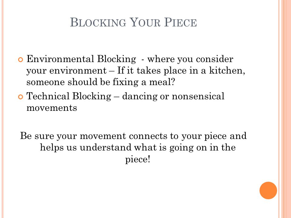 B LOCKING Y OUR P IECE Environmental Blocking - where you consider your environment – If it takes place in a kitchen, someone should be fixing a meal.