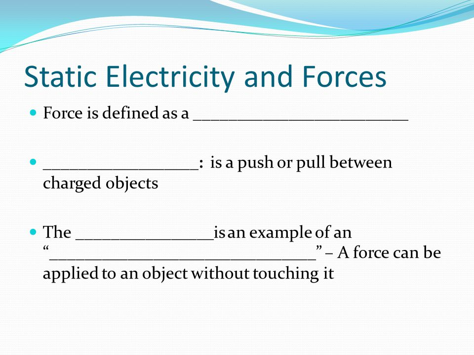 Static Electricity and Forces Force is defined as a _________________________ __________________: is a push or pull between charged objects The ______