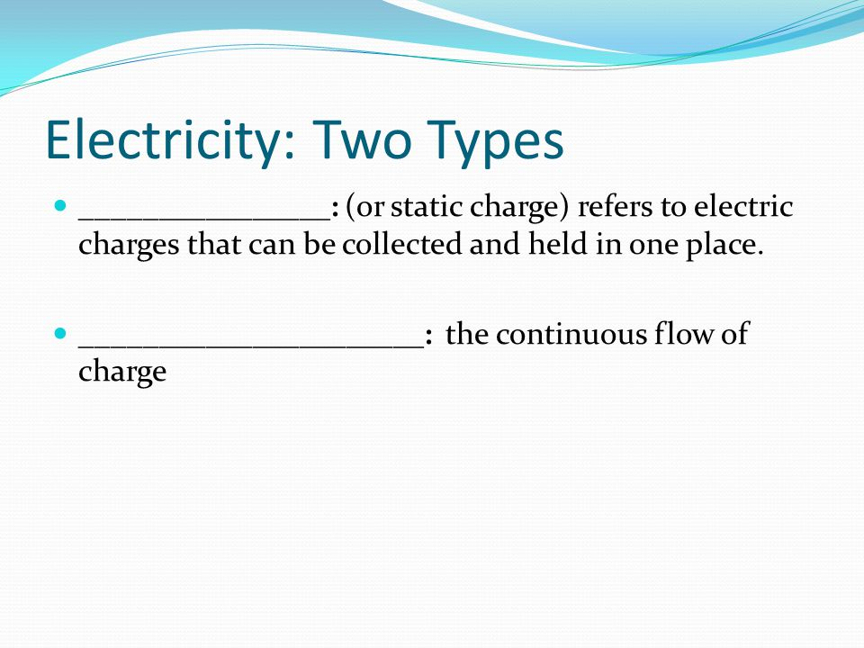 Electricity: Two Types ________________: (or static charge) refers to electric charges that can be collected and held in one place. __________________