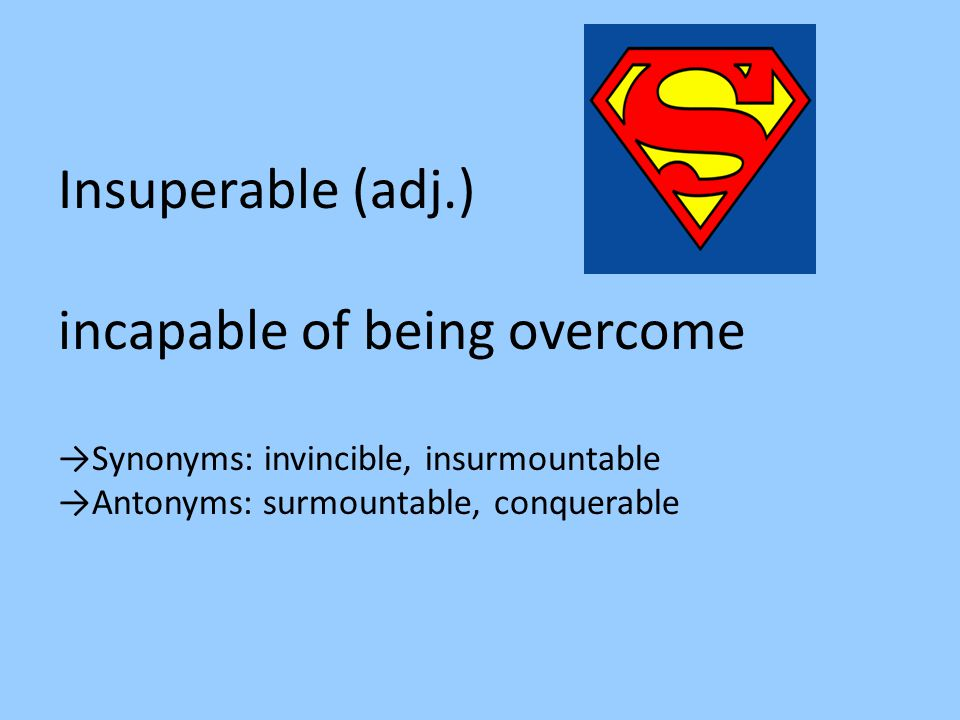 Insuperable (adj.) incapable of being overcome →Synonyms: invincible, insurmountable →Antonyms: surmountable, conquerable