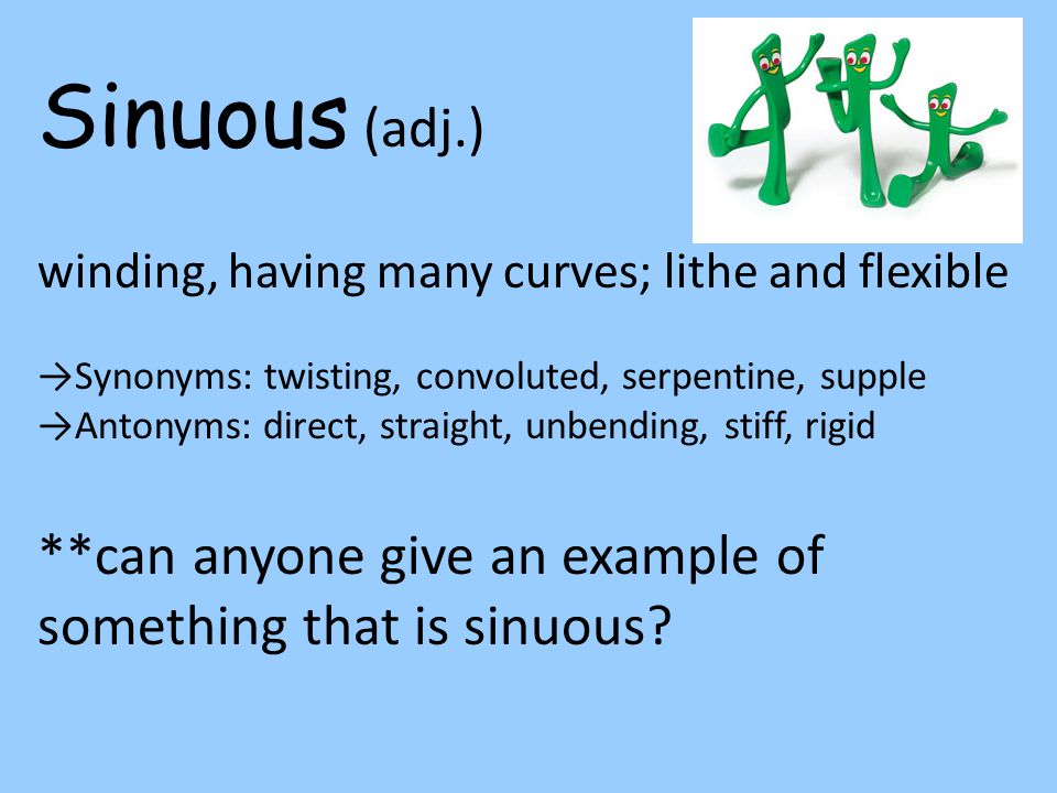 Sinuous (adj.) winding, having many curves; lithe and flexible →Synonyms: twisting, convoluted, serpentine, supple →Antonyms: direct, straight, unbending, stiff, rigid **can anyone give an example of something that is sinuous?