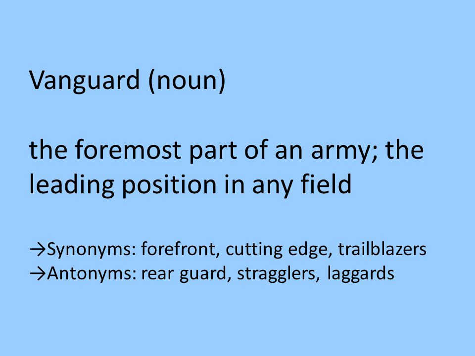 Vanguard (noun) the foremost part of an army; the leading position in any field →Synonyms: forefront, cutting edge, trailblazers →Antonyms: rear guard, stragglers, laggards